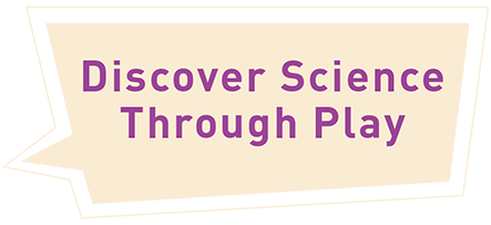 Discover science though play!